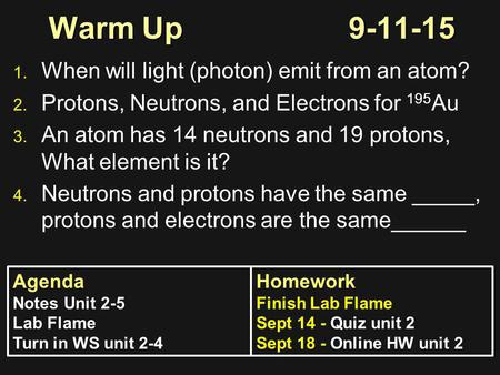 Warm Up9-11-15 1. 1. When will light (photon) emit from an atom? 2. 2. Protons, Neutrons, and Electrons for 195 Au 3. 3. An atom has 14 neutrons and 19.