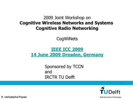 R. Venkatesha Prasad 1 2009 Joint Workshop on Cognitive Wireless Networks and Systems Cognitive Radio Networking CogWiNets IEEE ICC 2009 14 June 2009 Dresden,