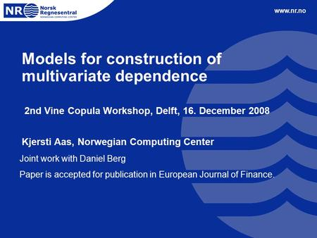 Www.nr.no Models for construction of multivariate dependence 2nd Vine Copula Workshop, Delft, 16. December 2008 Kjersti Aas, Norwegian Computing Center.