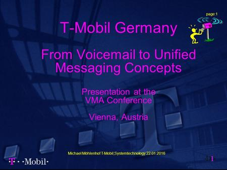 Michael Möhlenhof T-Mobil;Systemtechnology 22.01.2016 page:1 T-Mobil Germany From Voicemail to Unified Messaging Concepts Presentation at the VMA Conference.