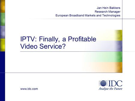 Www.idc.com IPTV: Finally, a Profitable Video Service? Jan Hein Bakkers Research Manager European Broadband Markets and Technologies.