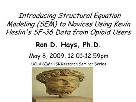Introducing Structural Equation Modeling (SEM) to Novices Using Kevin Heslin's SF-36 Data from Opioid Users Ron D. Hays, Ph.D. May 8, 2009, 12:01-12:59pm.