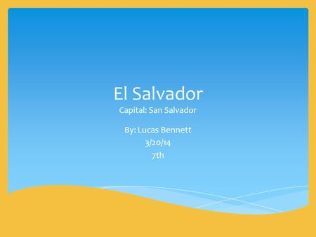 El Salvador Capital: San Salvador By: Lucas Bennett 3/20/14 7th.