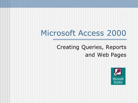 Microsoft Access 2000 Creating Queries, Reports and Web Pages.
