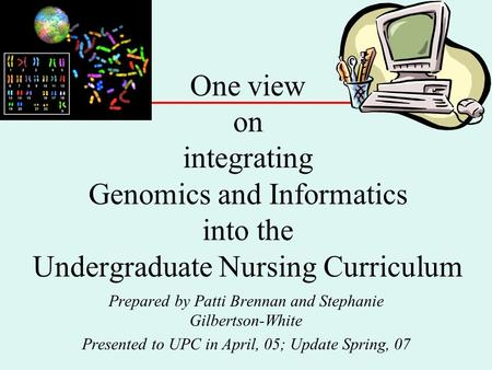 One view on integrating Genomics and Informatics into the Undergraduate Nursing Curriculum Prepared by Patti Brennan and Stephanie Gilbertson-White Presented.
