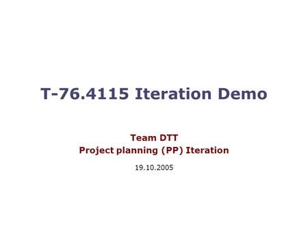 T-76.4115 Iteration Demo Team DTT Project planning (PP) Iteration 19.10.2005.