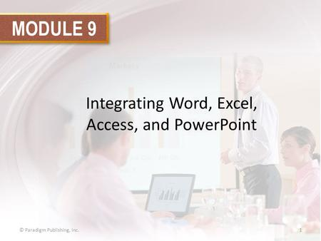 MODULE 9 Integrating Word, Excel, Access, and PowerPoint © Paradigm Publishing, Inc.1.