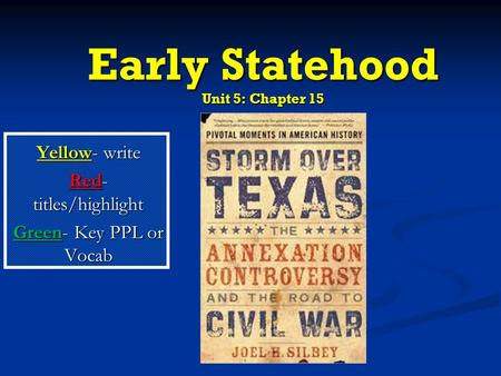 Early Statehood Unit 5: Chapter 15 Yellow- write Red- titles/highlight Green- Key PPL or Vocab.