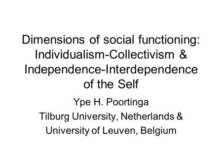 Dimensions of social functioning: Individualism-Collectivism & Independence-Interdependence of the Self Ype H. Poortinga Tilburg University, Netherlands.