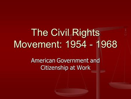 The Civil Rights Movement: 1954 - 1968 American Government and Citizenship at Work.