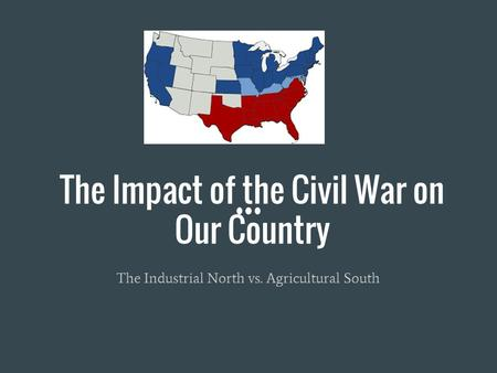 The Impact of the Civil War on Our Country The Industrial North vs. Agricultural South.
