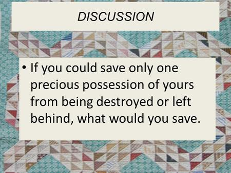 DISCUSSION If you could save only one precious possession of yours from being destroyed or left behind, what would you save.