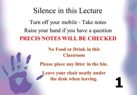 Silence in this Lecture Turn off your mobile - Take notes Raise your hand if you have a question PRECIS NOTES WILL BE CHECKED No Food or Drink in this.
