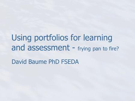 Using portfolios for learning and assessment - frying pan to fire? David Baume PhD FSEDA.