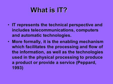 What is IT? IT represents the technical perspective and includes telecommunications, computers and automatic technologies. More formally, it is the enabling.
