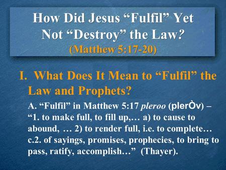 "How Did Jesus ""Fulfil"" Yet Not ""Destroy"" the Law? (Matthew 5:17-20) I. What Does It Mean to ""Fulfil"" the Law and Prophets? A. ""Fulfil"" in Matthew 5:17."