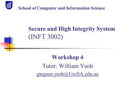 Workshop 4 Tutor: William Yeoh School of Computer and Information Science Secure and High Integrity System (INFT 3002)