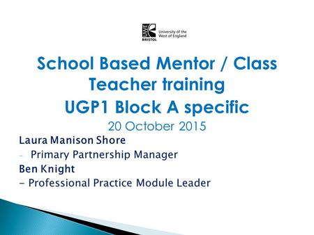 School Based Mentor / Class Teacher training UGP1 Block A specific 20 October 2015 Laura Manison Shore - Primary Partnership Manager Ben Knight - Professional.