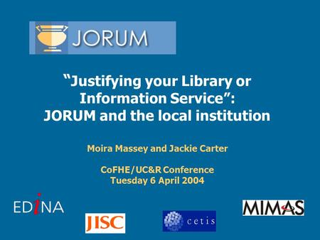 """ Justifying your Library or Information Service"": JORUM and the local institution Moira Massey and Jackie Carter CoFHE/UC&R Conference Tuesday 6 April."