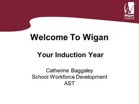 Welcome To Wigan Your Induction Year Catherine Baggaley School Workforce Development AST.
