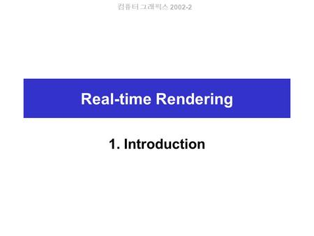 컴퓨터 그래픽스 2002-2 Real-time Rendering 1. Introduction.