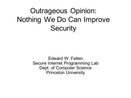 Outrageous Opinion: Nothing We Do Can Improve Security Edward W. Felten Secure Internet Programming Lab Dept. of Computer Science Princeton University.