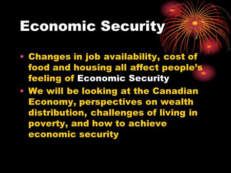 Economic Security Changes in job availability, cost of food and housing all affect people's feeling of Economic Security We will be looking at the Canadian.