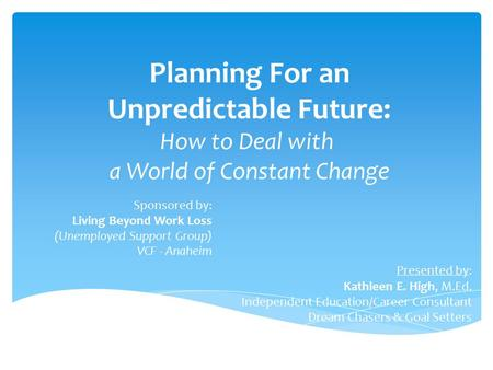 Planning For an Unpredictable Future: How to Deal with a World of Constant Change Sponsored by: Living Beyond Work Loss (Unemployed Support Group) VCF.