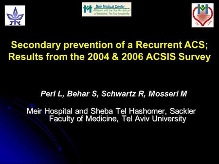 Secondary prevention of a Recurrent ACS; Results from the 2004 & 2006 ACSIS Survey Perl L, Behar S, Schwartz R, Mosseri M Meir Hospital and Sheba Tel Hashomer,