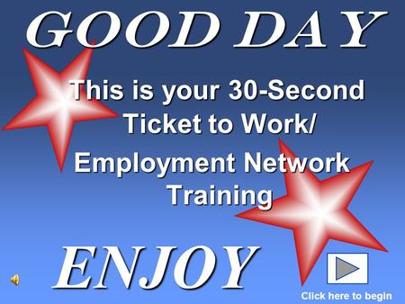 Good Day ENJOY Click here to begin This is your 30-Second Ticket to Work/ This is your 30-Second Ticket to Work/ Employment Network Training.