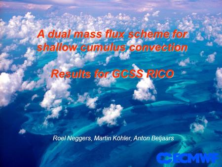 A dual mass flux scheme for shallow cumulus convection Results for GCSS RICO Roel Neggers, Martin Köhler, Anton Beljaars.