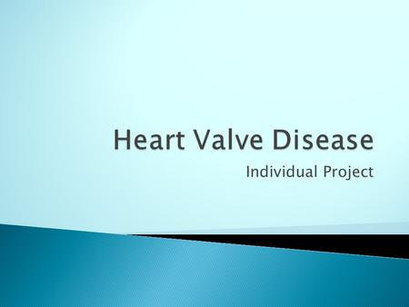 Individual Project.  A heart valve disease occurs when the heart valves do not work the way should.