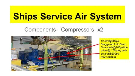 Ships Service Air System Components Compressors x2 12 Staggered Auto Start One the 175 they both cut 460v 3phase.
