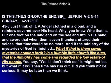 The Patmos Vision 3 IS.THIS.THE.SIGN.OF.THE.END.SIR_ JEFF.IN V-2 N-11 SUNDAY_ 62-1230E 45-3 Just think of it. A Angel clothed in a cloud, and a rainbow.