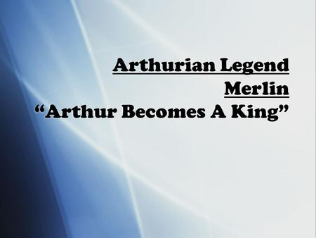 "Arthurian Legend Merlin ""Arthur Becomes A King"". Early Arthur Literature  Late 500 AD: Probably a military chieftain in Britain  Led British tribes."