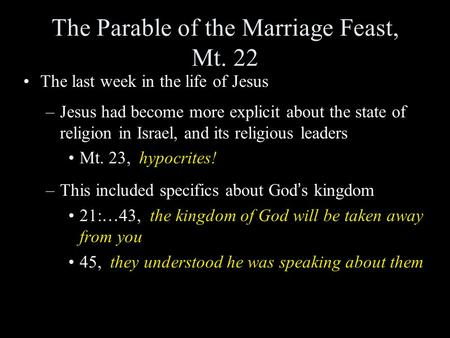 The Parable of the Marriage Feast, Mt. 22 The last week in the life of Jesus –Jesus had become more explicit about the state of religion in Israel, and.