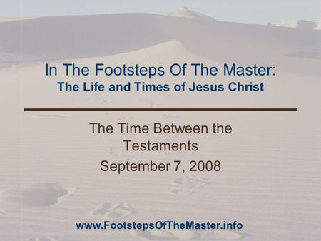 In The Footsteps Of The Master: The Life and Times of Jesus Christ The Time Between the Testaments September 7, 2008 www.FootstepsOfTheMaster.info.
