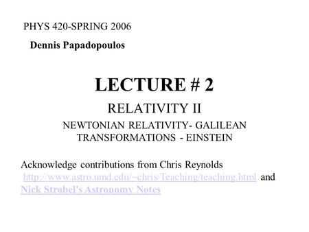 LECTURE # 2 RELATIVITY II NEWTONIAN RELATIVITY- GALILEAN TRANSFORMATIONS - EINSTEIN PHYS 420-SPRING 2006 Dennis Papadopoulos Acknowledge contributions.