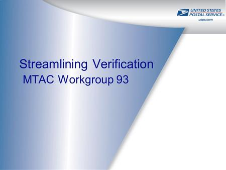 Streamlining Verification MTAC Workgroup 93. 2 Mission Statement: –Collectively determine how the USPS and the Industry can leverage existing, or guide.