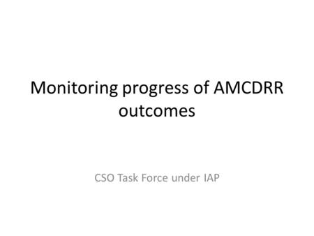 Monitoring progress of AMCDRR outcomes CSO Task Force under IAP.