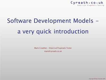 Cyreath.co.uk Empirical Pragmatic Testing Copyright ©Mark Crowther 2009 Software Development Models - a very quick introduction Mark Crowther – Empirical.