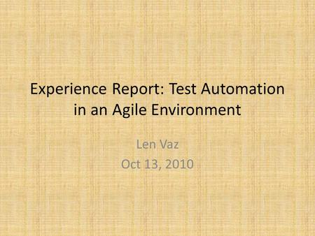 Experience Report: Test Automation in an Agile Environment Len Vaz Oct 13, 2010.
