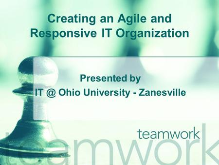 Creating an Agile and Responsive IT Organization Presented by Ohio University - Zanesville.