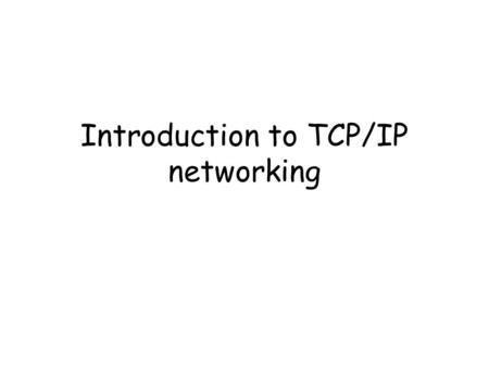 Introduction to TCP/IP networking. TCP/IP protocol family IP : Internet Protocol UDP : User Datagram Protocol TCP : Transmission Control Protocol.