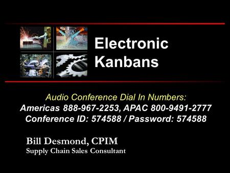 Audio Conference Dial In Numbers: Americas 888-967-2253, APAC 800-9491-2777 Conference ID: 574588 / Password: 574588 Electronic Kanbans Bill Desmond, CPIM.