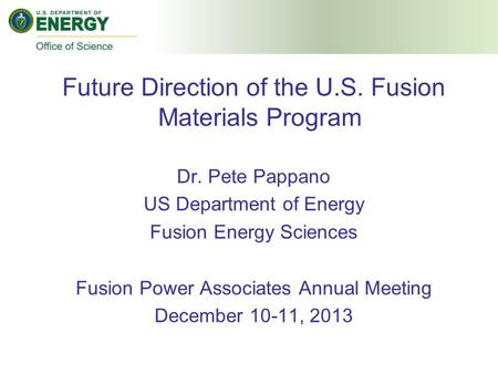Future Direction of the U.S. Fusion Materials Program Dr. Pete Pappano US Department of Energy Fusion Energy Sciences Fusion Power Associates Annual Meeting.