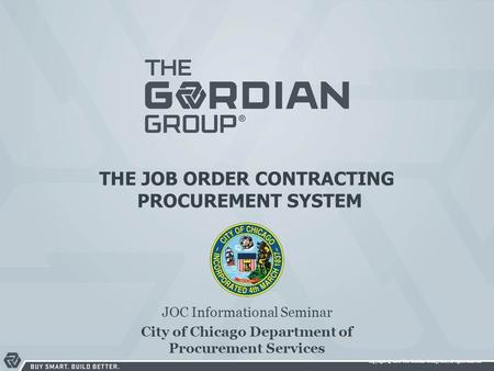 Copyright © 2010 The Gordian Group, Inc., all rights reserved THE JOB ORDER CONTRACTING PROCUREMENT SYSTEM JOC Informational Seminar City of Chicago Department.