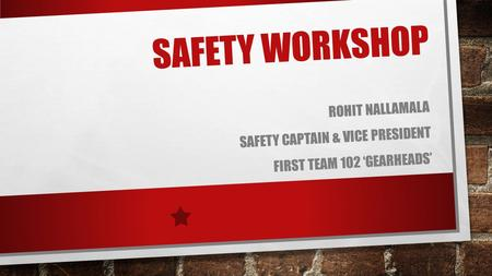 SAFETY WORKSHOP ROHIT NALLAMALA SAFETY CAPTAIN & VICE PRESIDENT FIRST TEAM 102 'GEARHEADS'