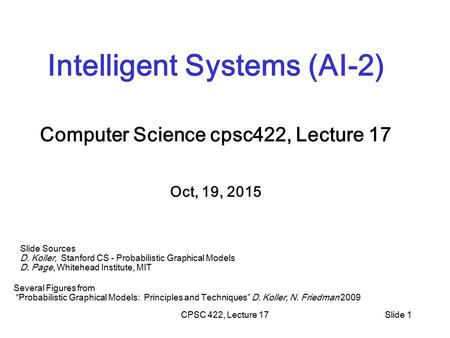 CPSC 422, Lecture 17Slide 1 Intelligent Systems (AI-2) Computer Science cpsc422, Lecture 17 Oct, 19, 2015 Slide Sources D. Koller, Stanford CS - Probabilistic.