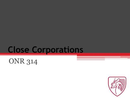 Close Corporations ONR 314. Chapter 28: Internal Relations Duties of care and skill Owe duties to corporation.